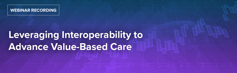 Leveraging Interoperability to Advance Value-Based Care