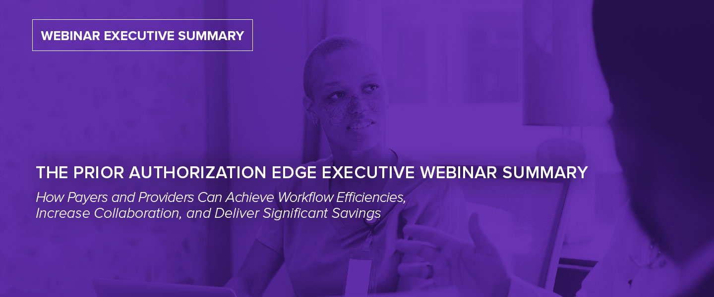 The Prior Authorization Edge Executive Webinar Summary: How Payers and Providers Can Achieve Workflow Efficiencies, Increase Collaboration, and Deliver Significant Savings