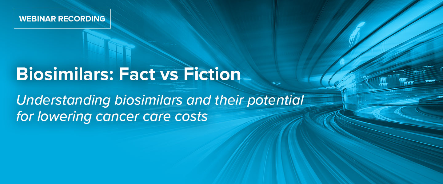 Biosimilars: Fact vs Fiction: Understanding biosimilars and their potential for lowering cancer care costs
